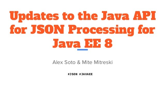 Updates to the Java API for JSON Processing for Java EE 8 Alex Soto & Mite Mitreski #JSON #JAVAEE