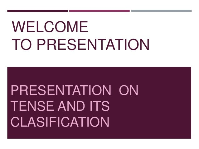 WELCOME TO PRESENTATION PRESENTATION ON TENSE AND ITS CLASIFICATION