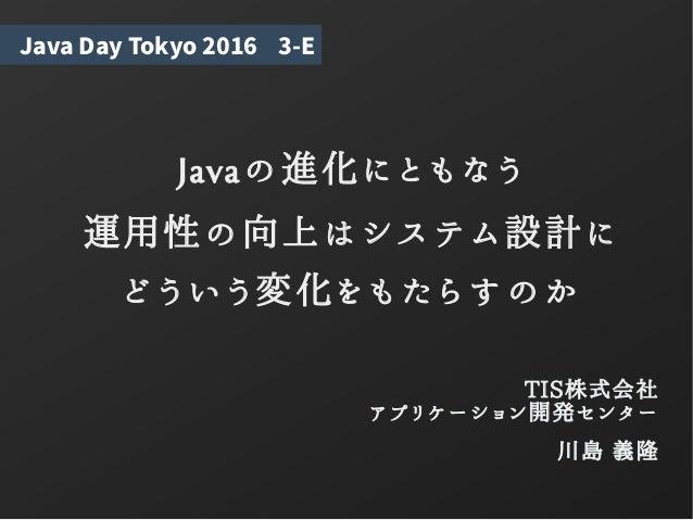 Javaの進化にともなう 運用性の向上はシステム設計に どういう変化をもたらすのか TIS株式会社 アプリケーション開発センター 川島 義隆 Java Day Tokyo 2016 3-E