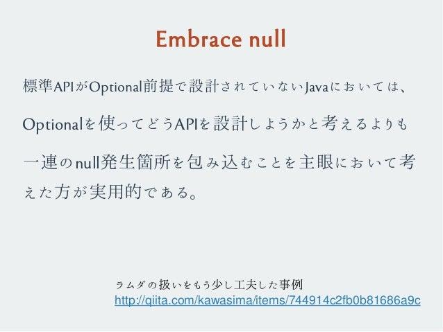 Embrace null 標準APIがOptional前提で設計されていないJavaにおいては、 Optionalを使ってどうAPIを設計しようかと考えるよりも 一連のnull発生箇所を包み込むことを主眼において考 えた方が実用的である。 ラム...