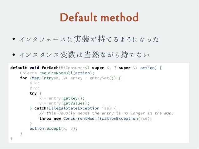 Default method ● インタフェースに実装が持てるようになった ● インスタンス変数は当然ながら持てない default void forEach(BiConsumer<? super K, ? super V> action) {...