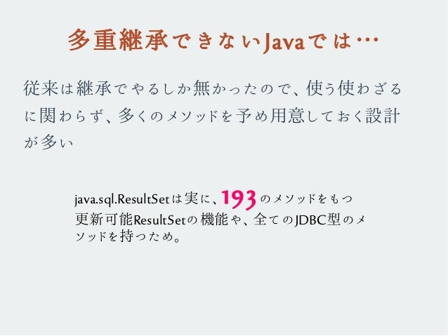 多重継承できないJavaでは… 従来は継承でやるしか無かったので、使う使わざる に関わらず、多くのメソッドを予め用意しておく設計 が多い java.sql.ResultSetは実に、193のメソッドをもつ 更新可能ResultSetの機能や、全...