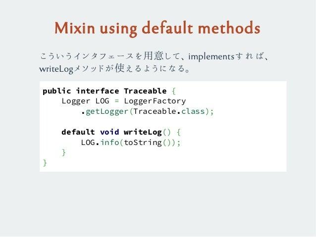 Mixin using default methods public interface Traceable { Logger LOG = LoggerFactory .getLogger(Traceable.class); default v...