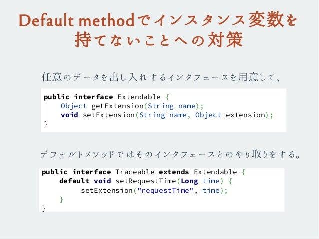 Default methodでインスタンス変数を 持てないことへの対策 任意のデータを出し入れするインタフェースを用意して、 public interface Extendable { Object getExtension(String na...
