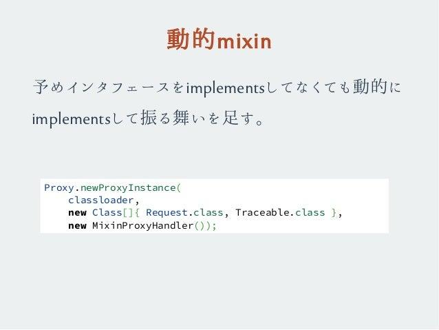動的mixin 予めインタフェースをimplementsしてなくても動的に implementsして振る舞いを足す。 Proxy.newProxyInstance( classloader, new Class[]{ Request.class...