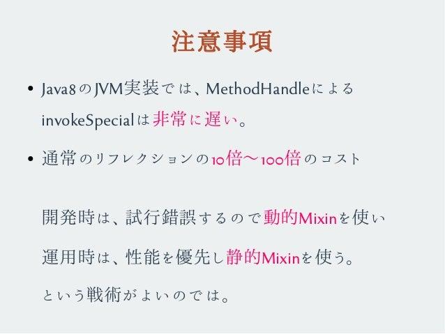 注意事項 ● Java8のJVM実装では、MethodHandleによる invokeSpecialは非常に遅い。 ● 通常のリフレクションの10倍〜100倍のコスト 開発時は、試行錯誤するので動的Mixinを使い 運用時は、性能を優先し静的M...