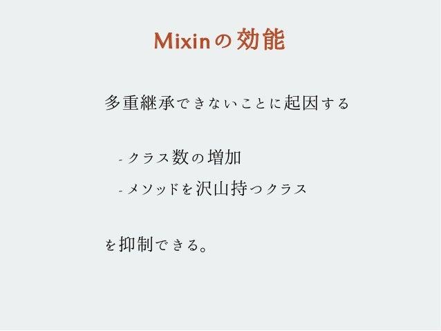 多重継承できないことに起因する - クラス数の増加 - メソッドを沢山持つクラス を抑制できる。 Mixinの効能