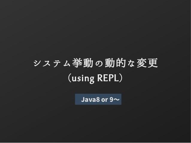 システム挙動の動的な変更 (using REPL) Java8 or 9〜