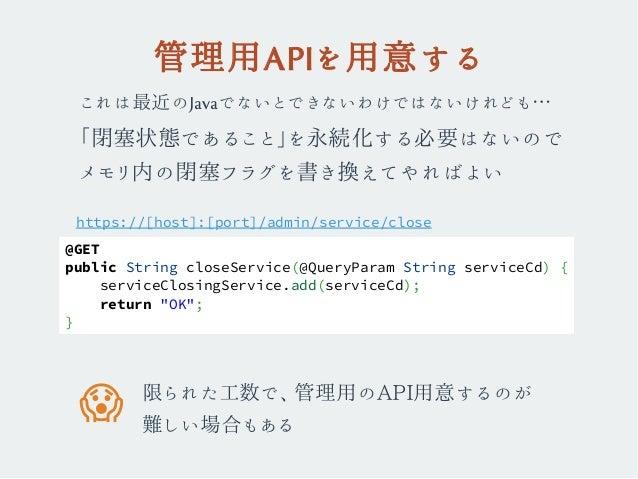 管理用APIを用意する これは最近のJavaでないとできないわけではないけれども… 「閉塞状態であること」を永続化する必要はないので メモリ内の閉塞フラグを書き換えてやればよい https://[host]:[port]/admin/servi...