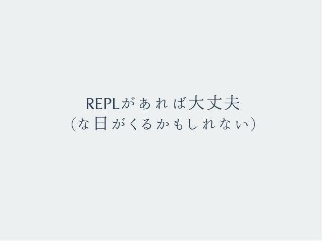 REPLがあれば大丈夫 (な日がくるかもしれない)