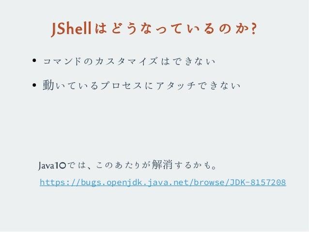 JShellはどうなっているのか? ● コマンドのカスタマイズはできない ● 動いているプロセスにアタッチできない https://bugs.openjdk.java.net/browse/JDK-8157208 Java10では、このあたりが...