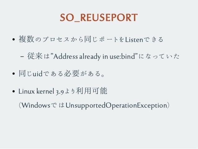 """SO_REUSEPORT ● 複数のプロセスから同じポートをListenできる – 従来は""""Address already in use:bind""""になっていた ● 同じuidである必要がある。 ● Linux kernel 3.9より利用可能..."""