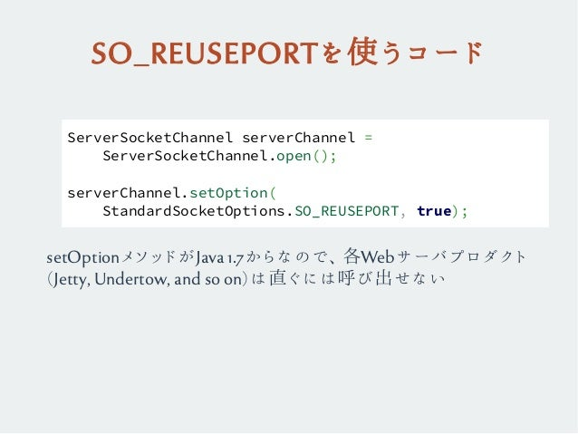 SO_REUSEPORTを使うコード ServerSocketChannel serverChannel = ServerSocketChannel.open(); serverChannel.setOption( StandardSocket...