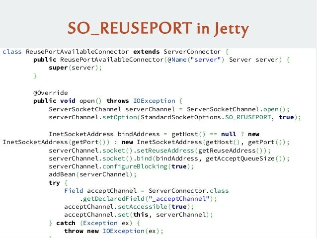 SO_REUSEPORT in Jetty class ReusePortAvailableConnector extends ServerConnector { public ReusePortAvailableConnector(@Name...