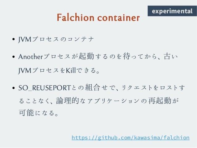 Falchion container ● JVMプロセスのコンテナ ● Anotherプロセスが起動するのを待ってから、古い JVMプロセスをKillできる。 ● SO_REUSEPORTとの組合せで、リクエストをロストす ることなく、論理的な...