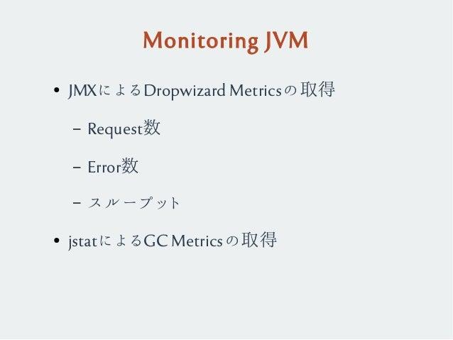 Monitoring JVM ● JMXによるDropwizard Metricsの取得 – Request数 – Error数 – スループット ● jstatによるGC Metricsの取得