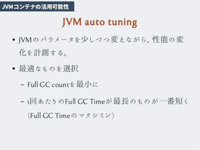 JVM auto tuning ● JVMのパラメータを少しづつ変えながら、性能の変 化を計測する。 ● 最適なものを選択 – Full GC countを最小に – 1回あたりのFull GC Timeが最長のものが一番短く (Full GC...