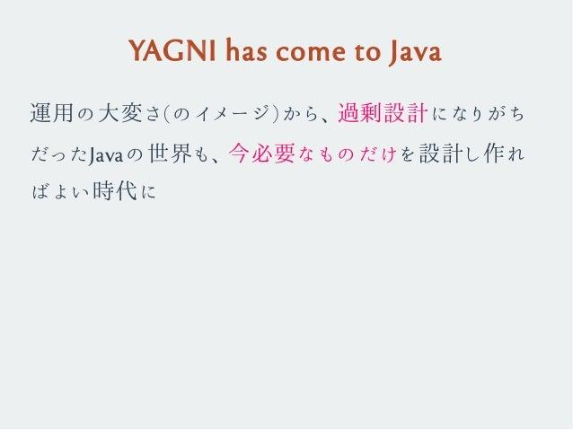 YAGNI has come to Java 運用の大変さ(のイメージ)から、過剰設計になりがち だったJavaの世界も、今必要なものだけを設計し作れ ばよい時代に