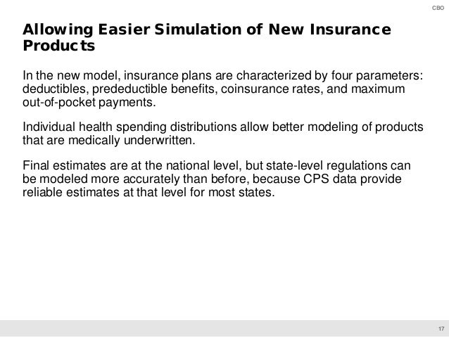 17 CBO In the new model, insurance plans are characterized by four parameters: deductibles, predeductible benefits, coinsu...