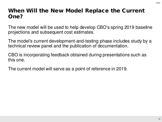 18 CBO The new model will be used to help develop CBO's spring 2019 baseline projections and subsequent cost estimates. Th...