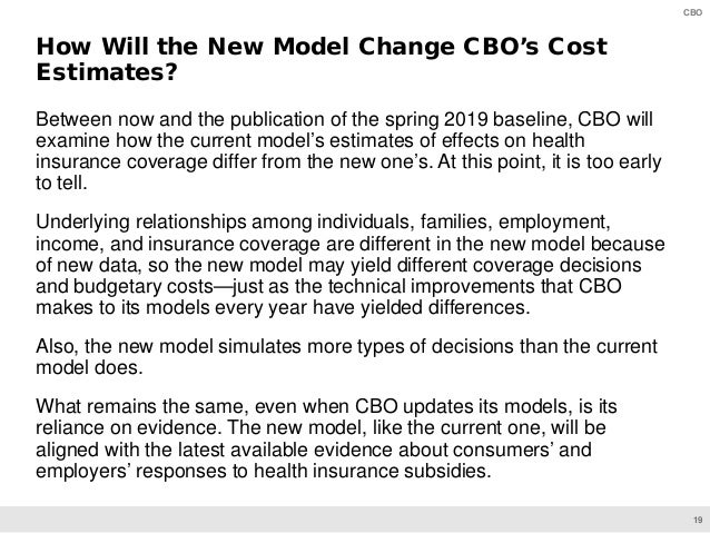 19 CBO Between now and the publication of the spring 2019 baseline, CBO will examine how the current model's estimates of ...