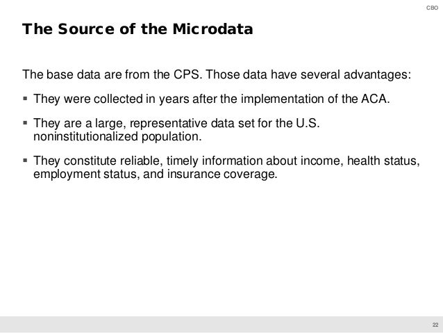 22 CBO The base data are from the CPS. Those data have several advantages:  They were collected in years after the implem...