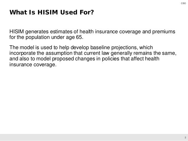2 CBO HISIM generates estimates of health insurance coverage and premiums for the population under age 65. The model is us...