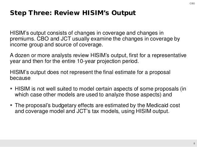 8 CBO HISIM's output consists of changes in coverage and changes in premiums. CBO and JCT usually examine the changes in c...