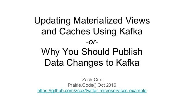 Updating Materialized Views and Caches Using Kafka -or- Why You Should Publish Data Changes to Kafka Zach Cox Prairie.Code...