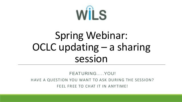 Spring Webinar: OCLC updating – a sharing session FEATURING…..YOU! HAVE A QUESTION YOU WANT TO ASK DURING THE SESSION? FEE...