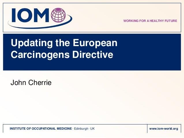 WORKING FOR A HEALTHY FUTUREUpdating the EuropeanCarcinogens DirectiveJohn CherrieINSTITUTE OF OCCUPATIONAL MEDICINE . Edi...