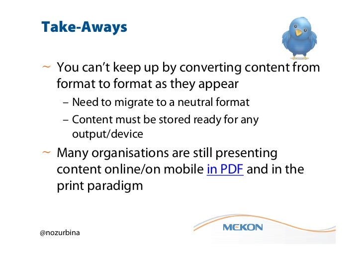 Take-Aways~ You can't keep up by converting content from  format to format as they appear     – Need to migrate to a neutr...