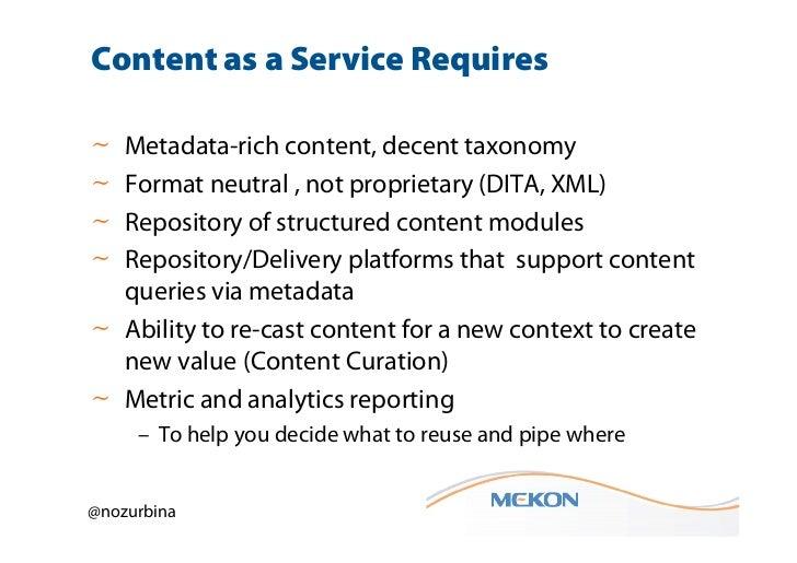 Content as a Service Requires~ Metadata-rich content, decent taxonomy~ Format neutral , not proprietary (DITA, XML)~ Repos...