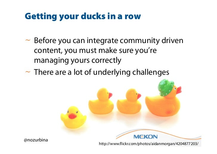 Getting your ducks in a row~ Before you can integrate community driven  content, you must make sure you're  managing yours...