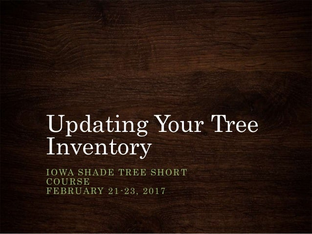 Updating Your Tree Inventory IOWA SHADE TREE SHORT COURSE FEBRUARY 21-23, 2017