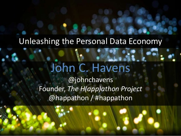 John C. Havens@johnchavensFounder, The H(app)athon Project@happathon / #happathonUnleashing the Personal Data Economy