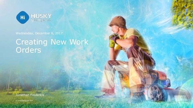 © Husky Intelligence 2017 Creating New Work Orders Wednesday, December 6, 2017 Jonathan Frederick