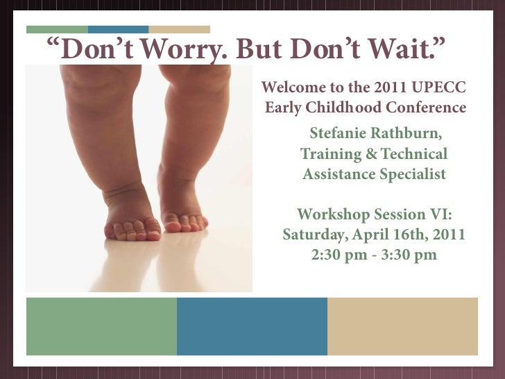 """Don't Worry. But Don't Wait.""                Welcome to the 2011 UPECC                Early Childhood Conference         ..."
