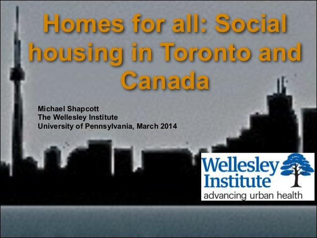 Homes for all: Social housing in Toronto and Canada Michael Shapcott The Wellesley Institute University of Pennsylvania, M...