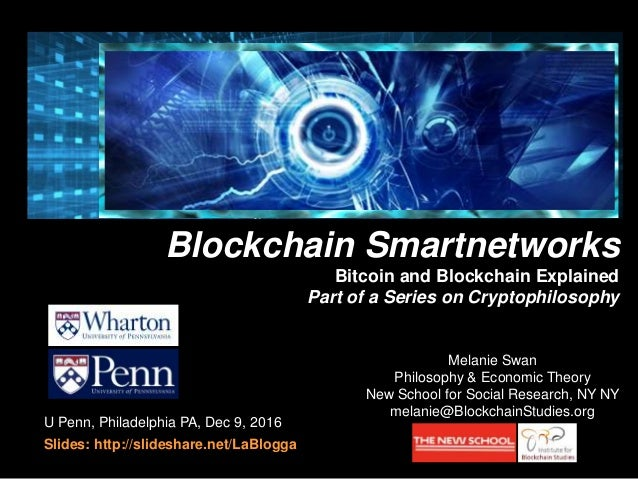 U Penn, Philadelphia PA, Dec 9, 2016 Slides: http://slideshare.net/LaBlogga Bitcoin and Blockchain Explained Melanie Swan ...