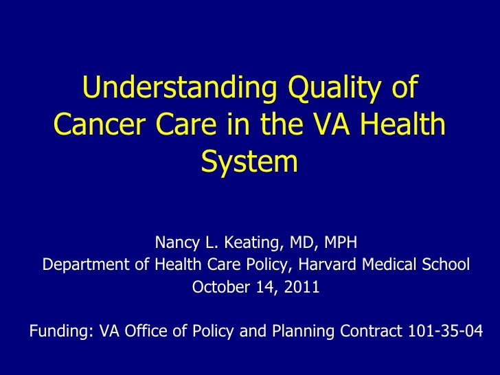 Understanding Quality of Cancer Care in the VA Health System Nancy L. Keating, MD, MPH Department of Health Care Policy, H...