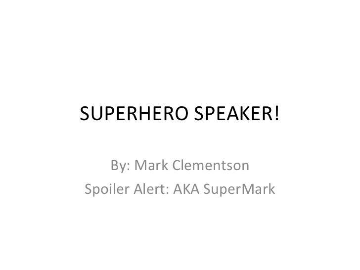 SUPERHERO SPEAKER! By: Mark Clementson Spoiler Alert: AKA SuperMark