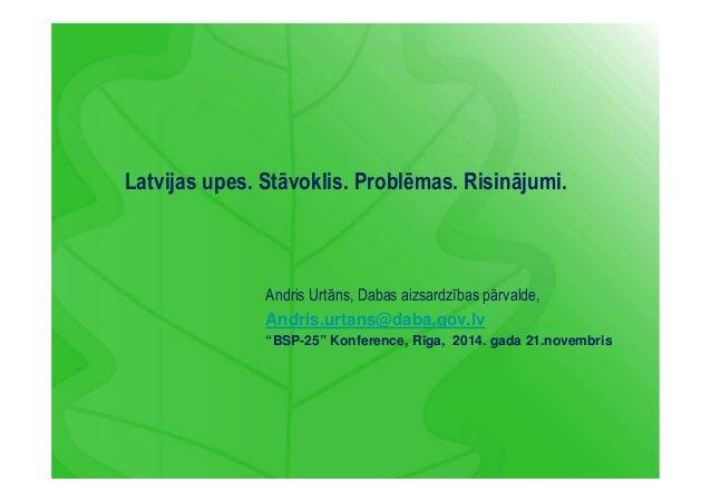 Latvijas upes. Stāvoklis. Problēmas. Risinājumi.  Andris Urtāns, Dabas aizsardzības pārvalde,  Andris.urtans@daba.gov.lv  ...