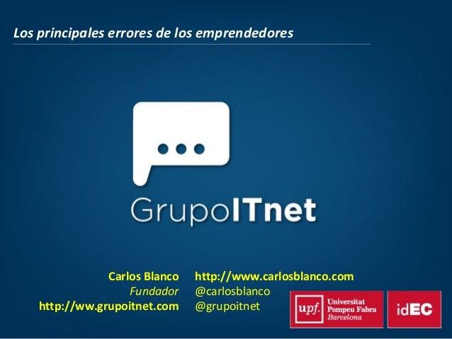 Los principales errores de los emprendedoresCarlos BlancoFundadorhttp://ww.grupoitnet.comhttp://www.carlosblanco.com@carlo...
