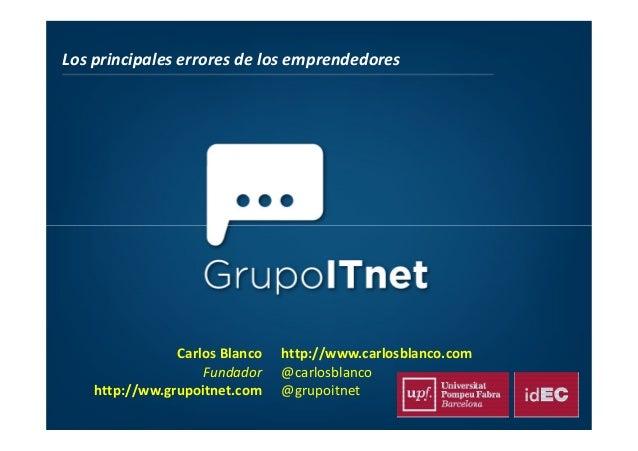 Los principales errores de los emprendedores Carlos Blanco Fundador http://ww.grupoitnet.com http://www.carlosblanco.com @...