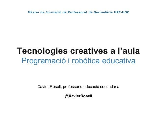 Màster de Formació de Professorat de Secundària UPF-UOC Tecnologies creatives a l'aula Programació i robòtica educativa Xa...