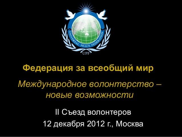 Федерация за всеобщий мирМеждународное волонтерство –     новые возможности       II Съезд волонтеров    12 декабря 2012 г...