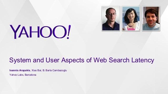 System and User Aspects of Web Search Latency Ioannis Arapakis, Xiao Bai, B. Barla Cambazoglu Yahoo Labs, Barcelona