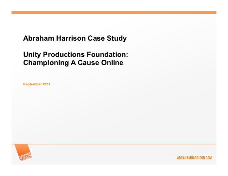 Abraham Harrison Case StudyUnity Productions Foundation:Championing A Cause OnlineSeptember 2011