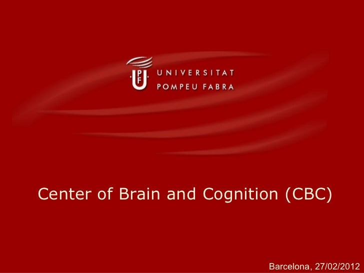 Center of Brain and Cognition (CBC) Barcelona, 27/02/2012